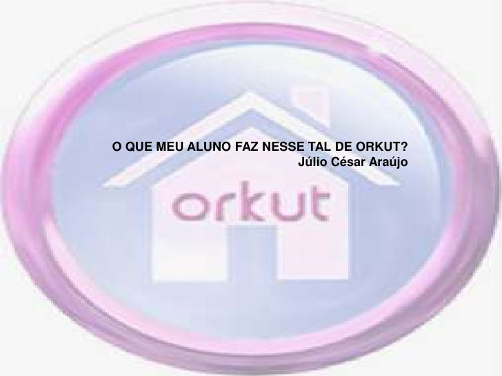O QUE MEU ALUNO FAZ NESSE TAL DE ORKUT?<br />Júlio César Araújo<br />