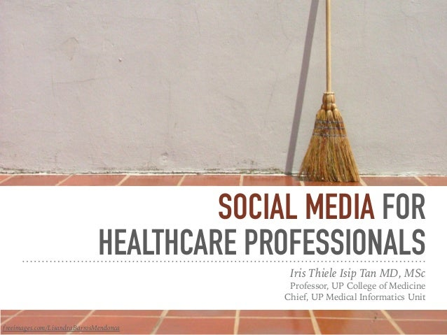 SOCIAL MEDIA FOR HEALTHCARE PROFESSIONALS Iris Thiele Isip Tan MD, MSc Professor, UP College of Medicine Chief, UP Medical...