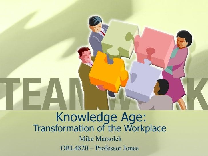 Knowledge Age: Transformation of the Workplace Mike Marsolek ORL4820 – Professor Jones