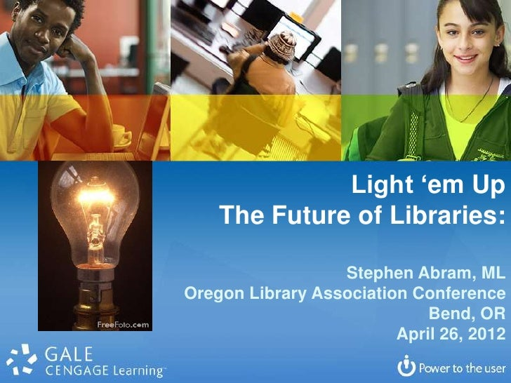 Light 'em Up    The Future of Libraries:                  Stephen Abram, MLOregon Library Association Conference          ...