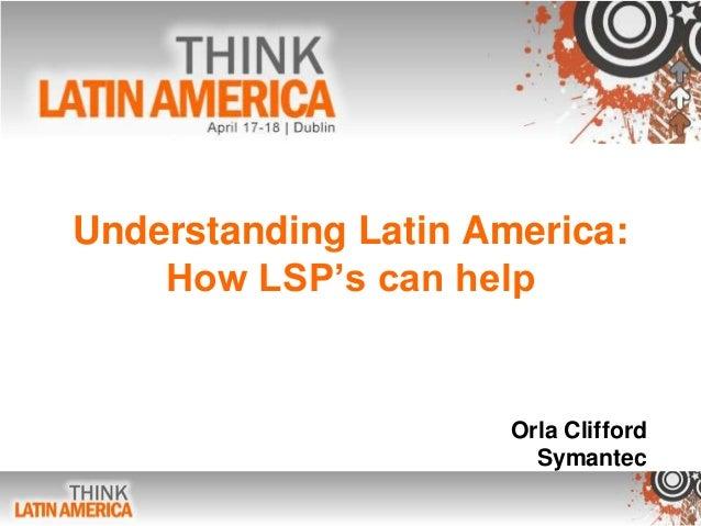 Understanding Latin America:How LSP's can helpOrla CliffordSymantec