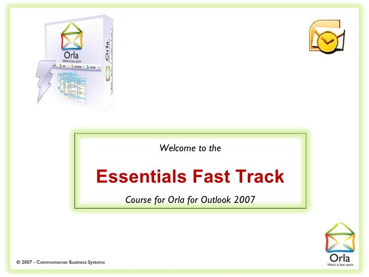 Welcome to the   Essentials Fast Track    Course for Orla for Outlook 2007