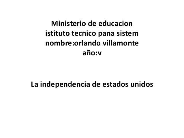 Ministerio de educacion istituto tecnico pana sistem nombre:orlando villamonte año:v La independencia de estados unidos