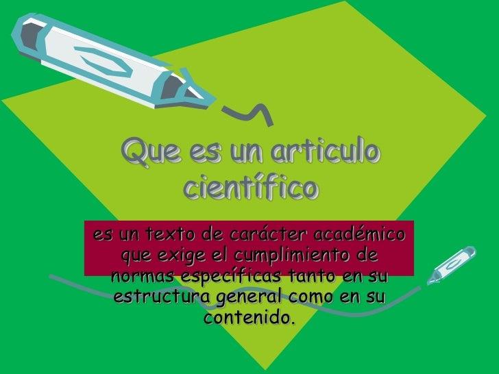 Que es un articulo científico<br />es un texto de carácter académico que exige el cumplimiento de normas específicas tanto...