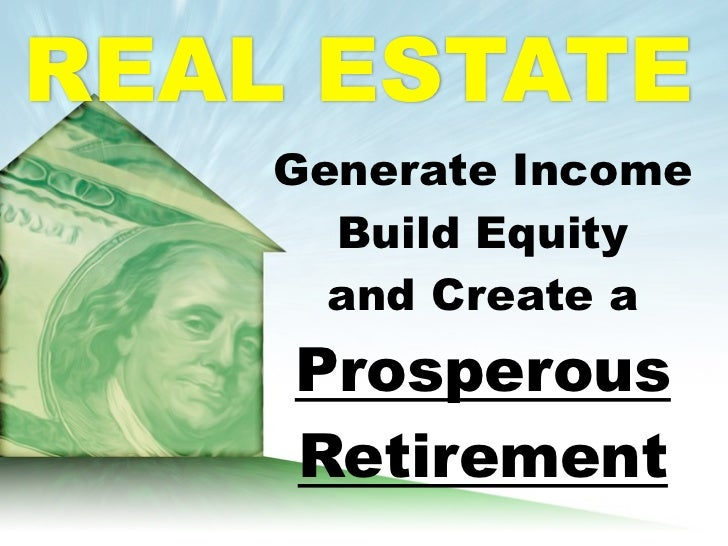 REAL ESTATE    Generate Income      Build Equity      and Create a    Prosperous    Retirement