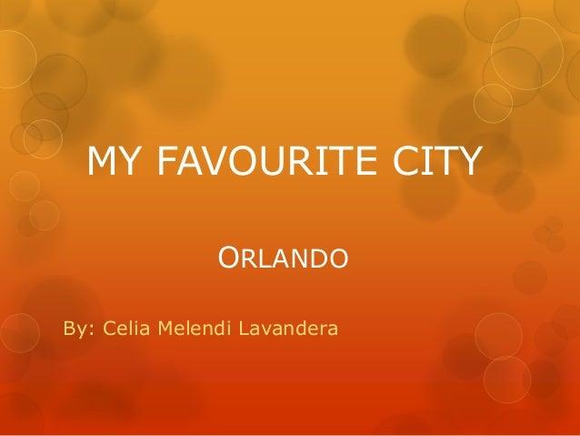MY FAVOURITE CITY ORLANDO By: Celia Melendi Lavandera