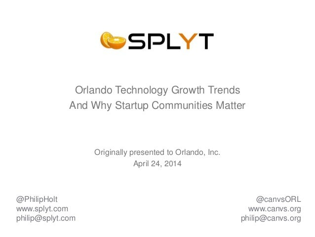 Orlando Technology Growth Trends And Why Startup Communities Matter Originally presented to Orlando, Inc. April 24, 2014 @...