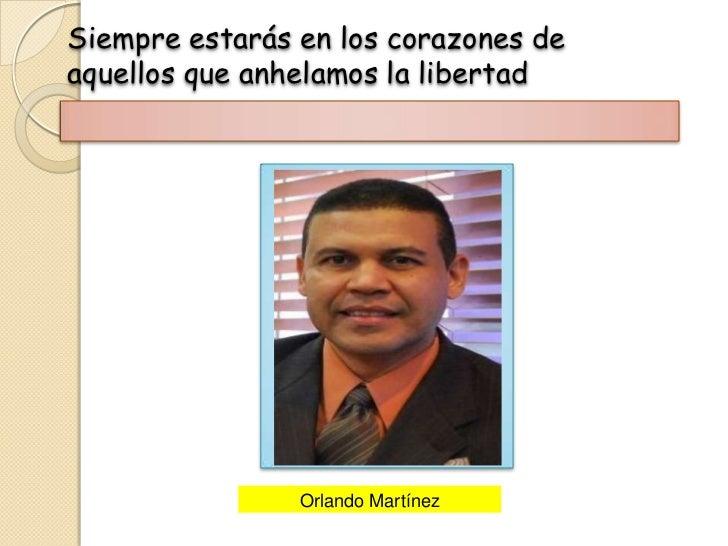 Siempre estarás en los corazones deaquellos que anhelamos la libertad                Orlando Martínez