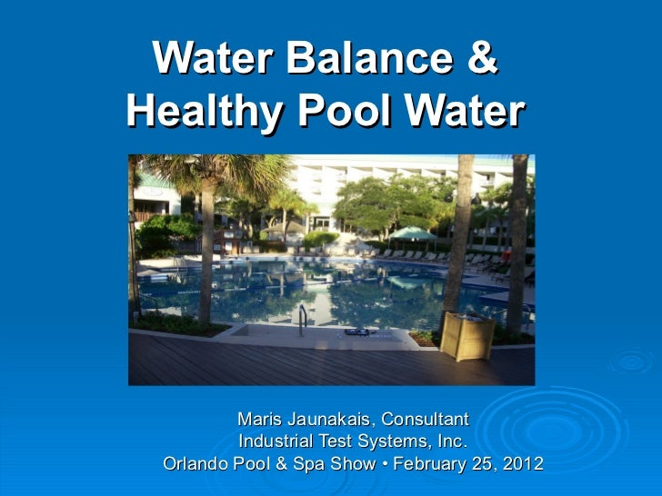 Water Balance &  Healthy Pool Water   Maris Jaunakais, Consultant Industrial Test Systems, Inc. Orlando Pool & Spa Show • ...