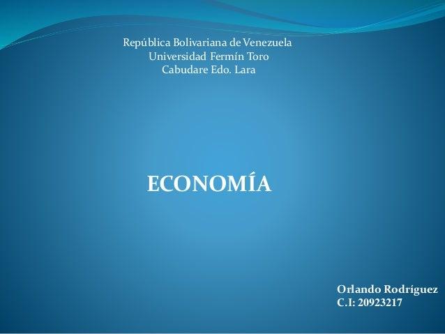 Orlando Rodríguez C.I: 20923217 República Bolivariana de Venezuela Universidad Fermín Toro Cabudare Edo. Lara ECONOMÍA
