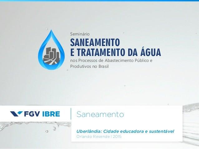 Saneamento Uberlândia: Cidade educadora e sustentável Orlando Resende   2015 SANEAMENTO E TRATAMENTO DA ÁGUA nos Processos...