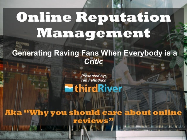 """Online Reputation Management Generating Raving Fans When Everybody is a Critic Presented by: Tim Fahndrich Aka """"Why you sh..."""