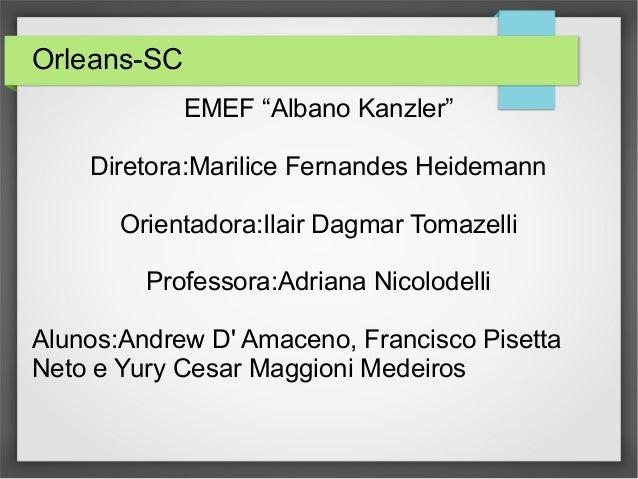 "Orleans-SC EMEF ""Albano Kanzler"" Diretora:Marilice Fernandes Heidemann Orientadora:Ilair Dagmar Tomazelli Professora:Adria..."