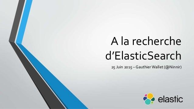 A la recherche d'ElasticSearch 25 Juin 2015 – GauthierWallet (@Ninnir)