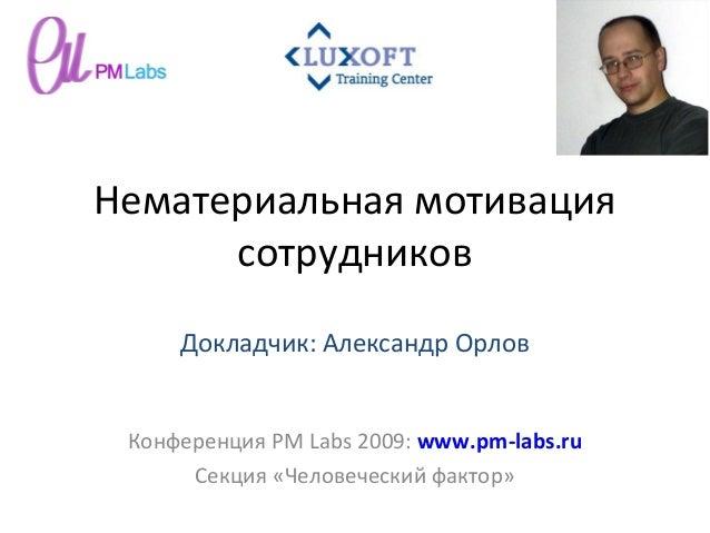 Нематериальная мотивация сотрудников Конференция PM Labs 2009: www.pm-labs.ru Секция «Человеческий фактор» Докладчик: Алек...