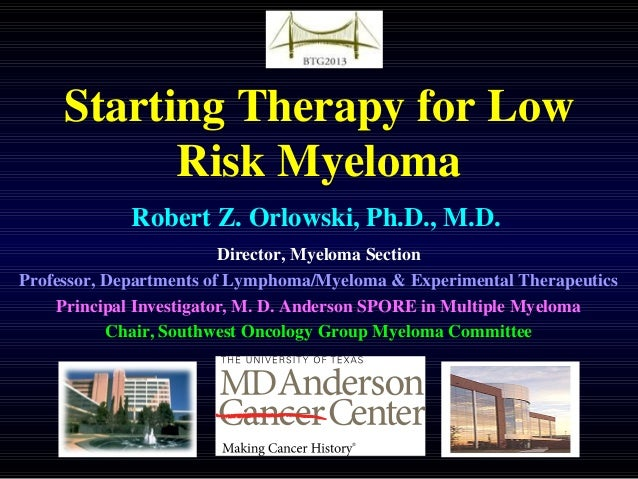 Starting Therapy for Low Risk Myeloma Robert Z. Orlowski, Ph.D., M.D. Director, Myeloma Section Professor, Departments of ...