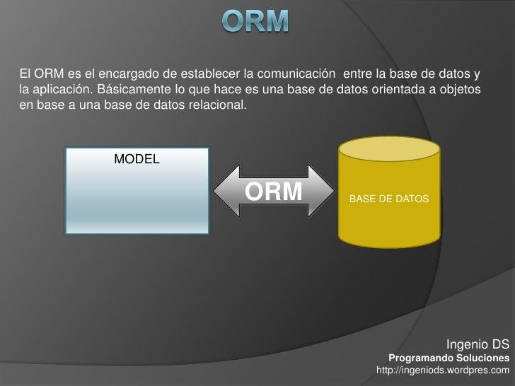 El ORM es el encargado de establecer la comunicación entre la base de datos y la aplicación. Básicamente lo que hace es un...