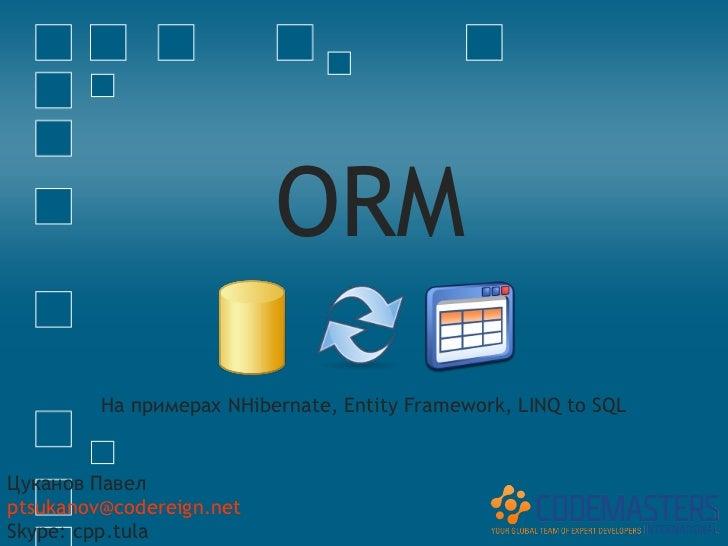 ORM         На примерах NHibernate, Entity Framework, LINQ to SQLЦуканов Павелptsukanov@codereign.netSkype: cpp.tula