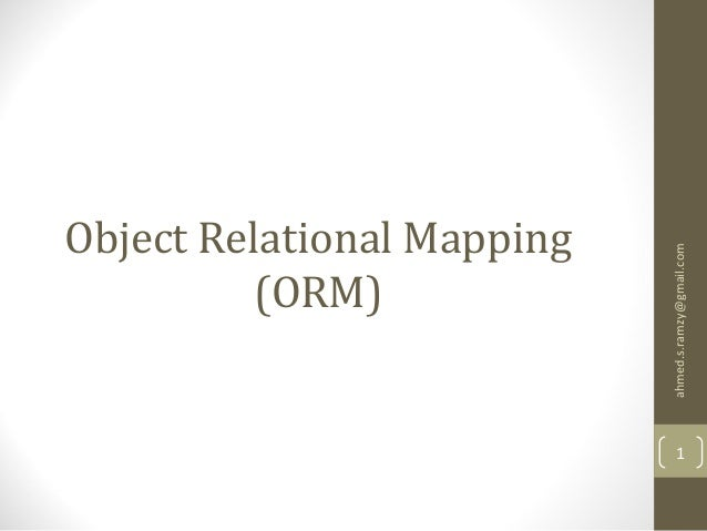 Object Relational Mapping (ORM) ahmed.s.ramzy@gmail.com 1