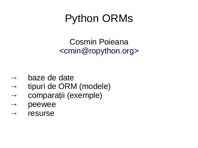 Python ORMs Cosmin Poieana <cmin@ropython.org> → baze de date → tipuri de ORM (modele) → comparații (exemple) → peewee → r...