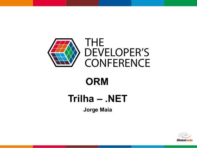 Globalcode – Open4education  ORM  Trilha – .NET  Jorge Maia