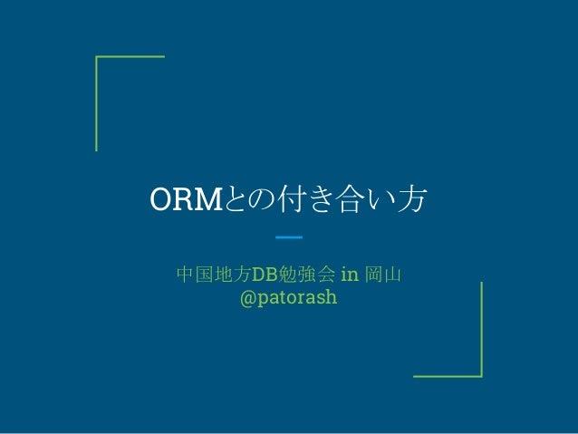 ORMとの付き合い方 中国地方DB勉強会 in 岡山 @patorash