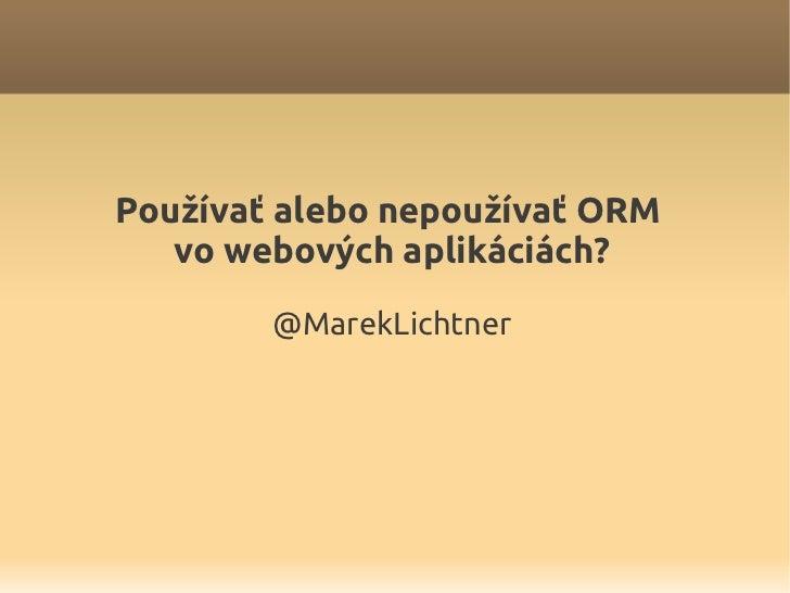 Používať alebo nepoužívať ORM   vo webových aplikáciách?        @MarekLichtner