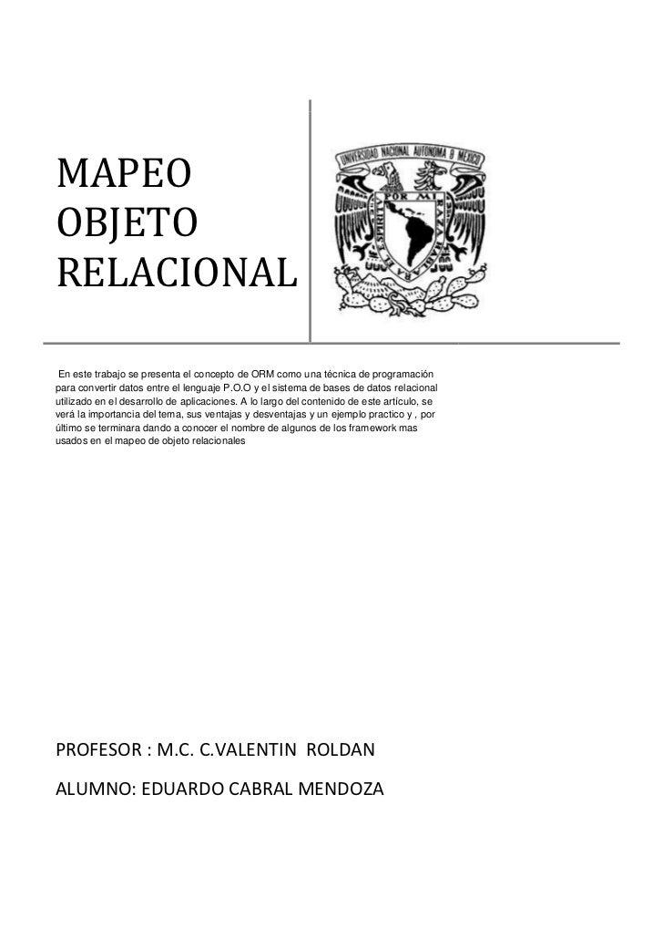 MAPEOOBJETORELACIONAL En este trabajo se presenta el concepto de ORM como una técnica de programaciónpara convertir datos ...