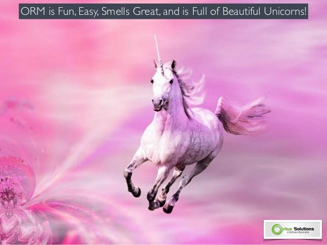 ORM is Fun, Easy, Smells Great, and is Full of Beautiful Unicorns!