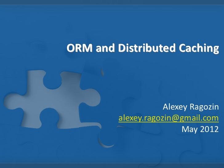 ORM and Distributed Caching                     Alexey Ragozin         alexey.ragozin@gmail.com                          M...