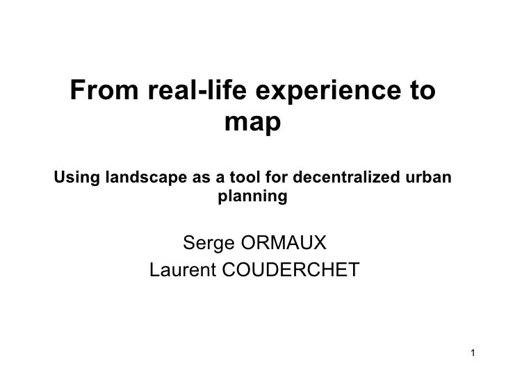 From real-life experience to map Using landscape as a tool for decentralized urban planning Serge ORMAUX Laurent COUDERCHET
