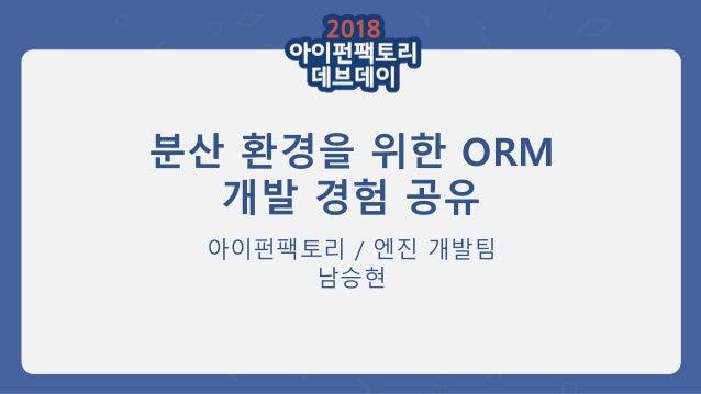 분산 환경을 위한 ORM 개발 경험 공유 아이펀팩토리 / 엔진 개발팀 남승현