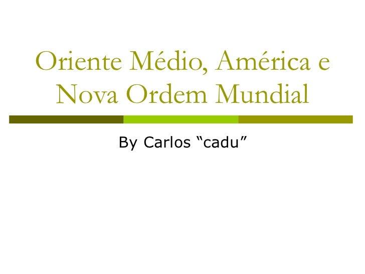 """Oriente Médio, América e Nova Ordem Mundial By Carlos """"cadu"""""""