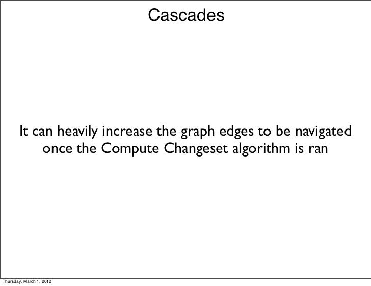 Cascades       It can heavily increase the graph edges to be navigated            once the Compute Changeset algorithm is ...