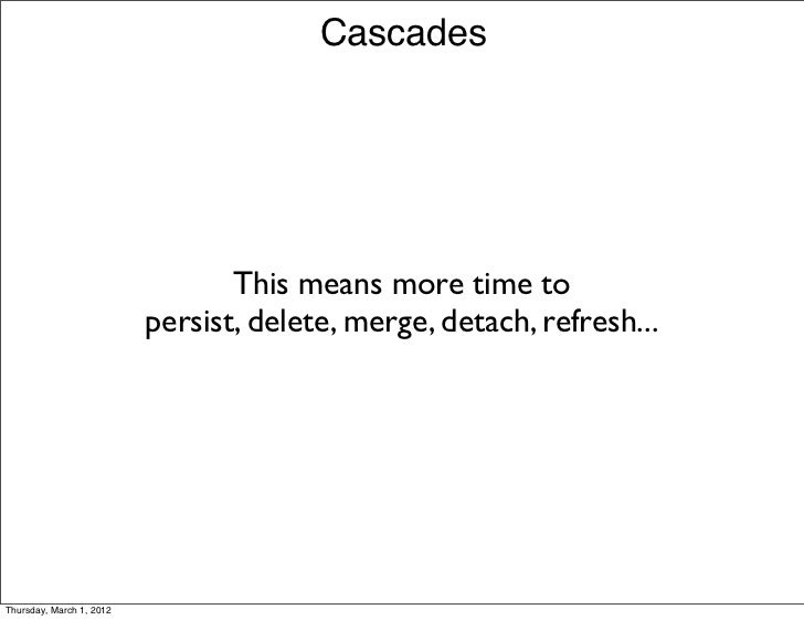 Cascades                                 This means more time to                          persist, delete, merge, detach, ...