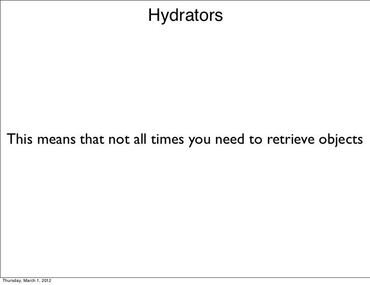 Hydrators This means that not all times you need to retrieve objectsThursday, March 1, 2012