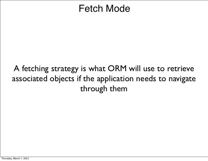 Fetch Mode         A fetching strategy is what ORM will use to retrieve        associated objects if the application needs...