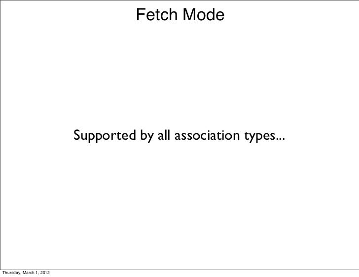 Fetch Mode                          Supported by all association types...Thursday, March 1, 2012