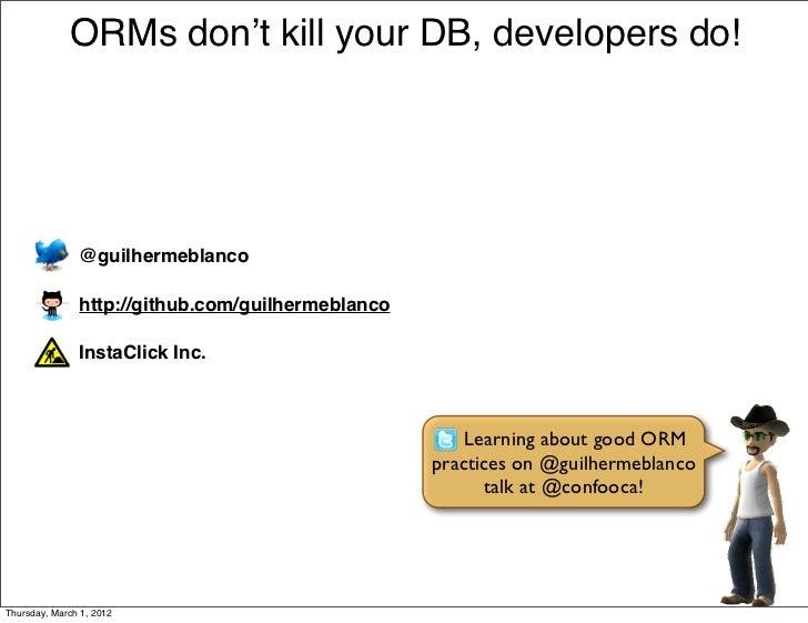 ORMs don't kill your DB, developers do!               @guilhermeblanco               http://github.com/guilhermeblanco    ...