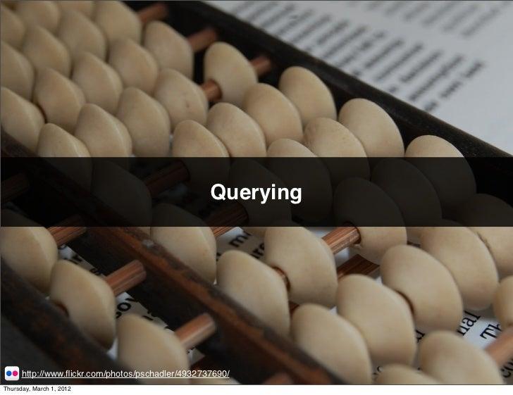 Querying      http://www.flickr.com/photos/pschadler/4932737690/Thursday, March 1, 2012
