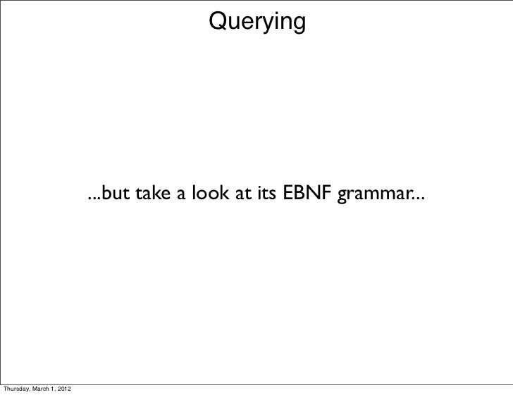 Querying                          ...but take a look at its EBNF grammar...Thursday, March 1, 2012