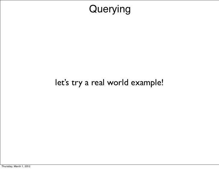 Querying                          let's try a real world example!Thursday, March 1, 2012