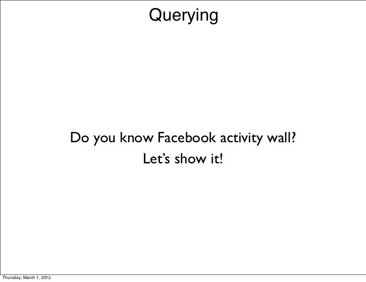 Querying                          Do you know Facebook activity wall?                                    Let's show it!Thu...