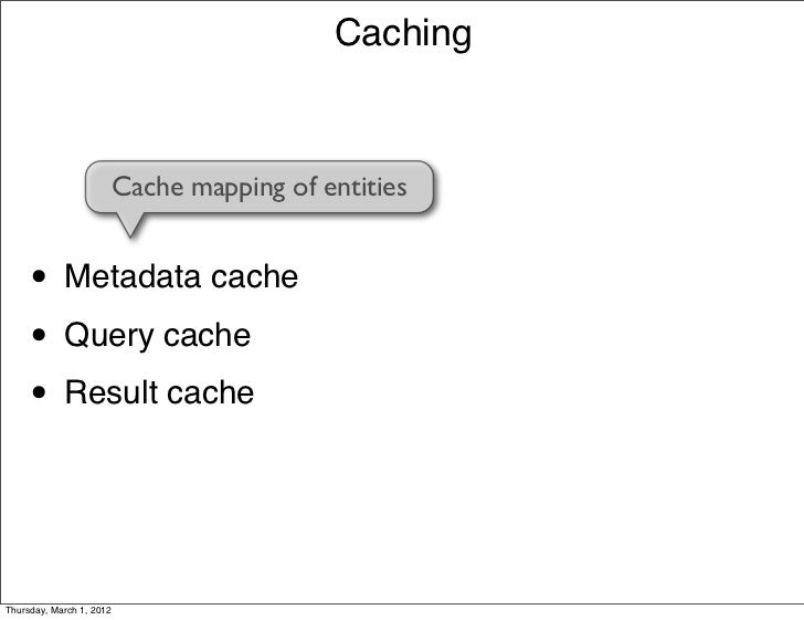 Caching                      Cache mapping of entities     • Metadata cache     • Query cache     • Result cacheThursday, ...
