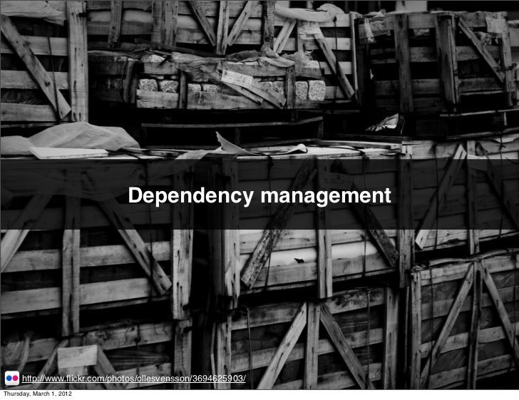Dependency management      http://www.flickr.com/photos/ollesvensson/3694625903/Thursday, March 1, 2012
