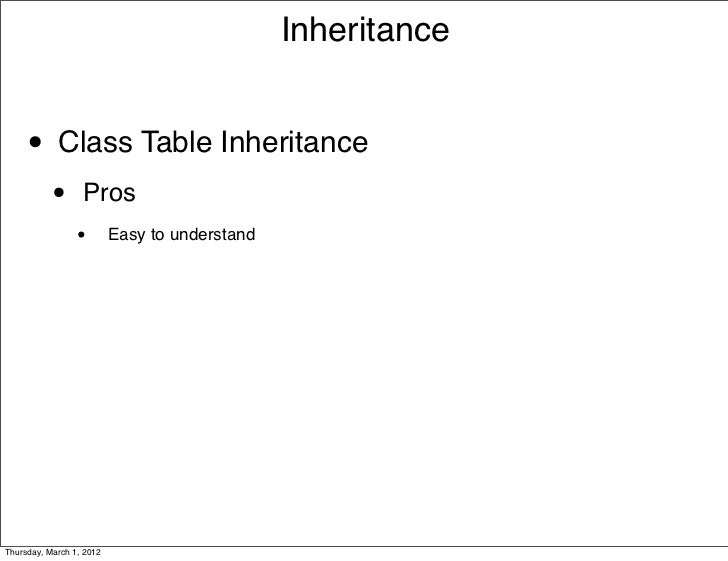 Inheritance     • Class Table Inheritance           •      Pros                 •        Easy to understandThursday, March...