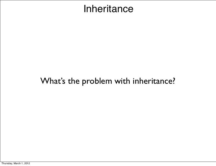 Inheritance                          What's the problem with inheritance?Thursday, March 1, 2012