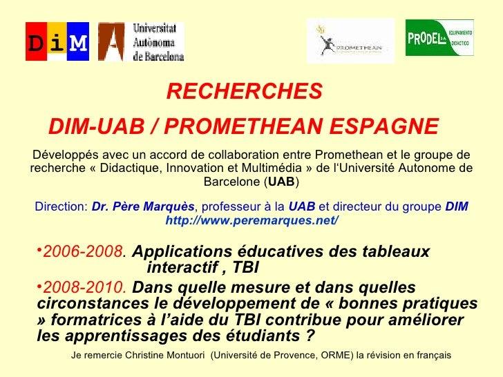 RECHERCHES  DIM-UAB / PROMETHEAN ESPAGNE   <ul><li>2006-2008 .  Applications éducatives des tableaux    interactif , TBI <...