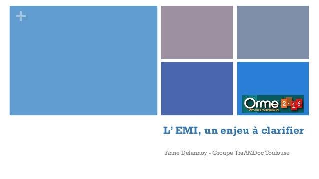 + L' EMI, un enjeu à clarifier Anne Delannoy - Groupe TraAMDoc Toulouse
