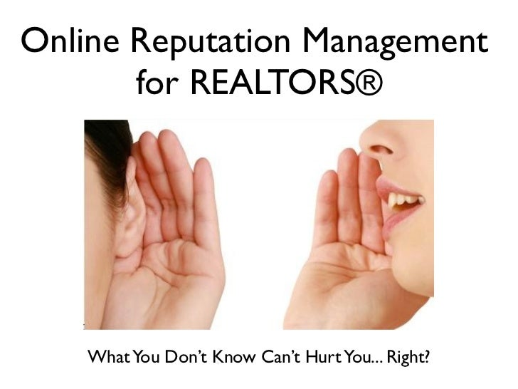 Online Reputation Management       for REALTORS®    What You Don't Know Can't Hurt You... Right?